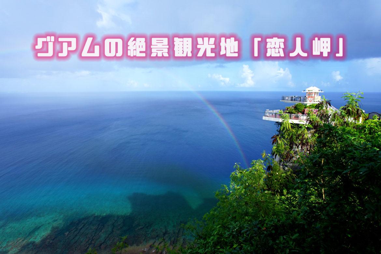 グアムの絶景観光地No,1はココ!チャモロの伝説を持つ「恋人岬」